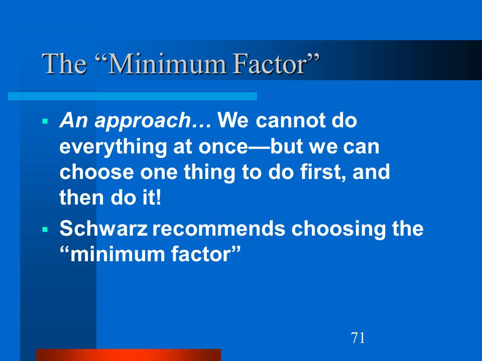 The Minimum Factor An approach… We cannot do everything at once—but we can choose one thing to do first, and then do it!