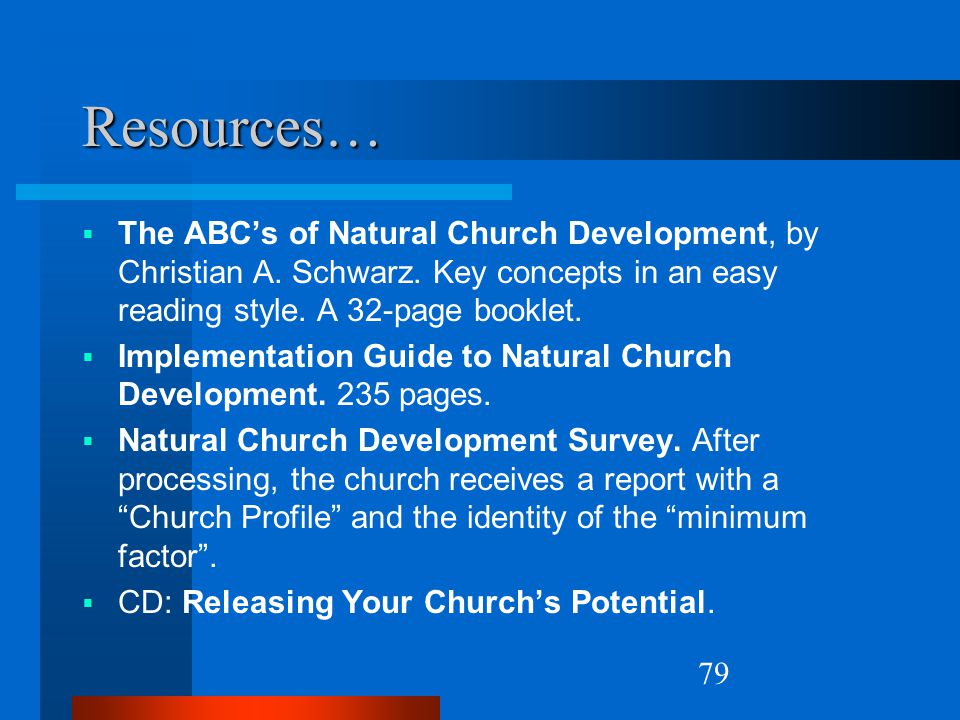 Resources… The ABC's of Natural Church Development, by Christian A. Schwarz. Key concepts in an easy reading style. A 32-page booklet.