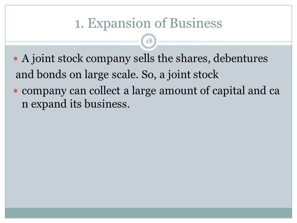 1. Expansion of Business A joint stock company sells the shares, debentures. and bonds on large scale. So, a joint stock