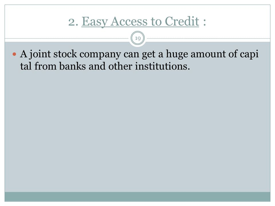 2. Easy Access to Credit : A joint stock company can get a huge amount of capital from banks and other institutions.