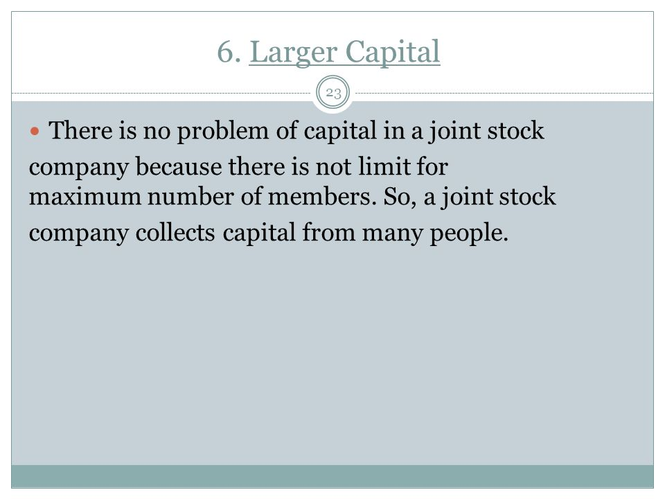 6. Larger Capital There is no problem of capital in a joint stock