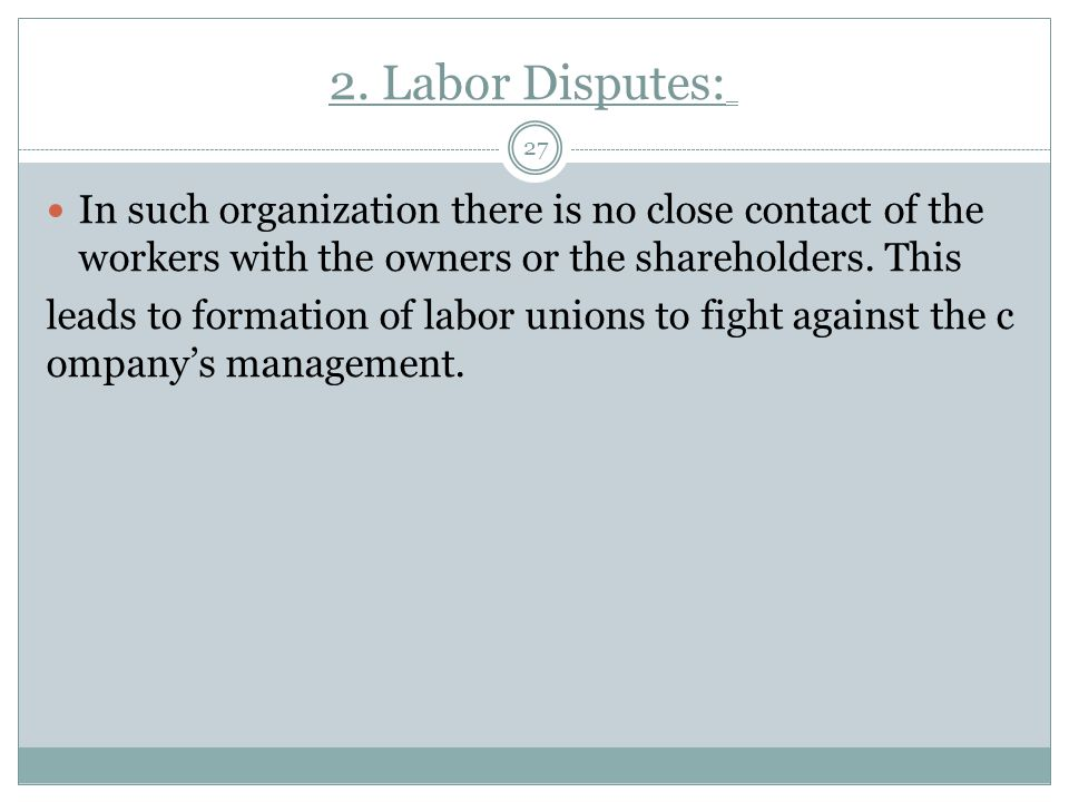 2. Labor Disputes: In such organization there is no close contact of the workers with the owners or the shareholders. This