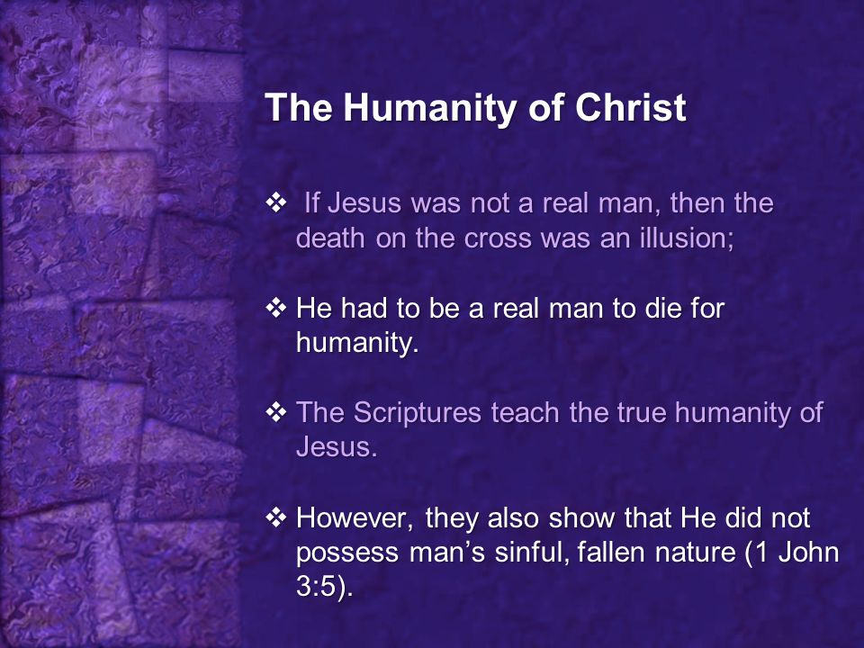 The Humanity of Christ If Jesus was not a real man, then the death on the cross was an illusion; He had to be a real man to die for humanity.