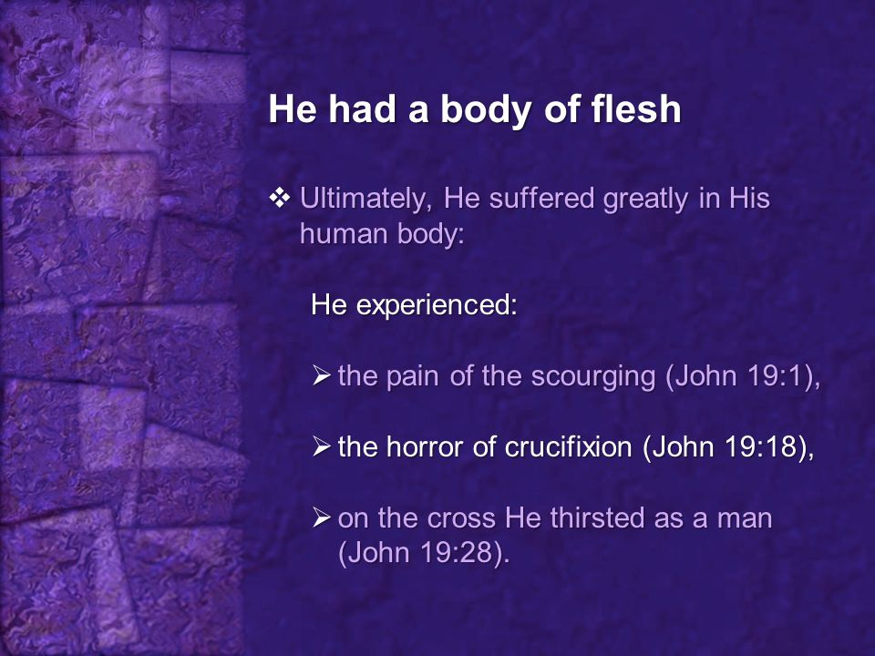 He had a body of flesh Ultimately, He suffered greatly in His human body: He experienced: the pain of the scourging (John 19:1),