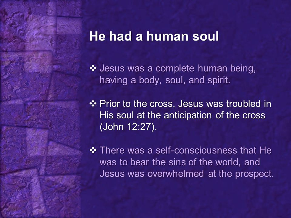 He had a human soul Jesus was a complete human being, having a body, soul, and spirit.