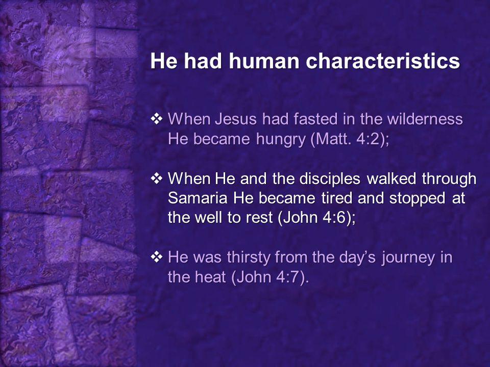 He had human characteristics