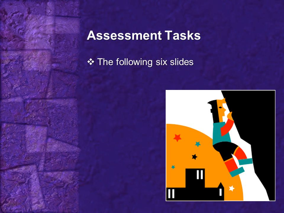 Assessment Tasks The following six slides