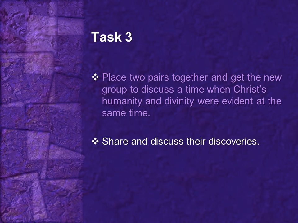Task 3 Place two pairs together and get the new group to discuss a time when Christ's humanity and divinity were evident at the same time.
