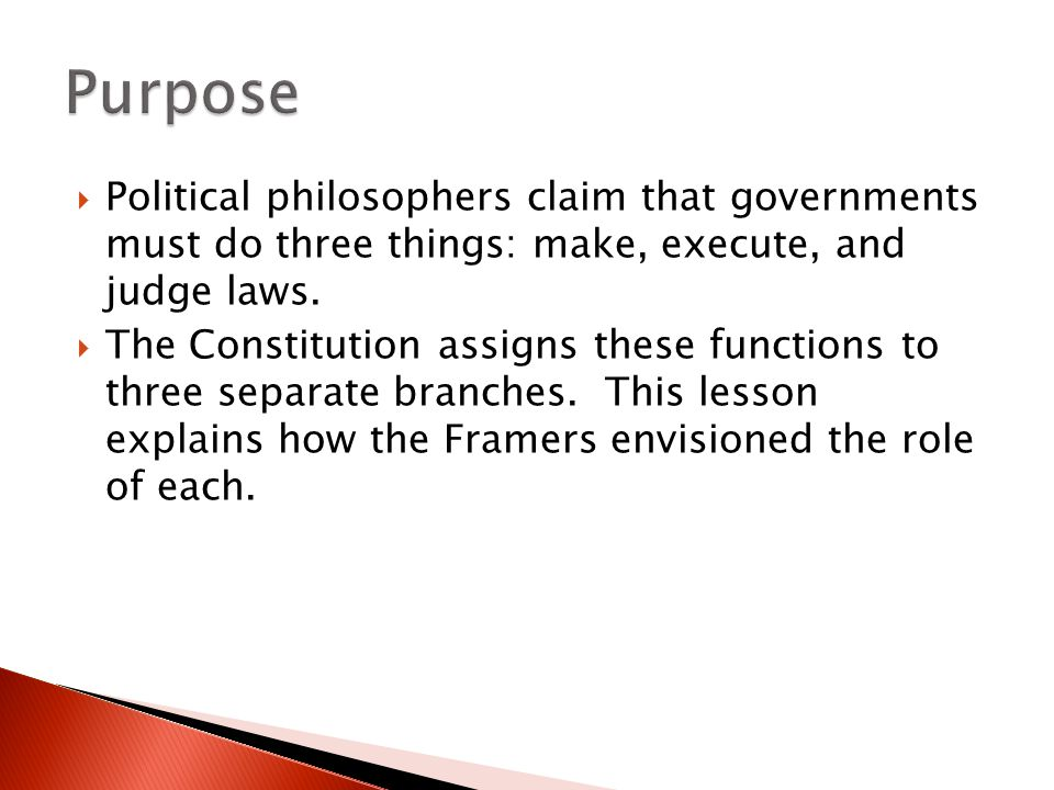 Purpose Political philosophers claim that governments must do three things: make, execute, and judge laws.