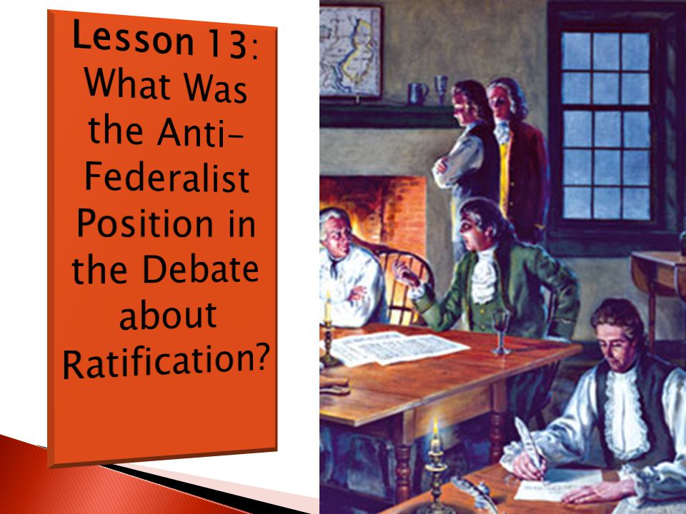 Lesson 13: What Was the Anti-Federalist Position in the Debate about Ratification