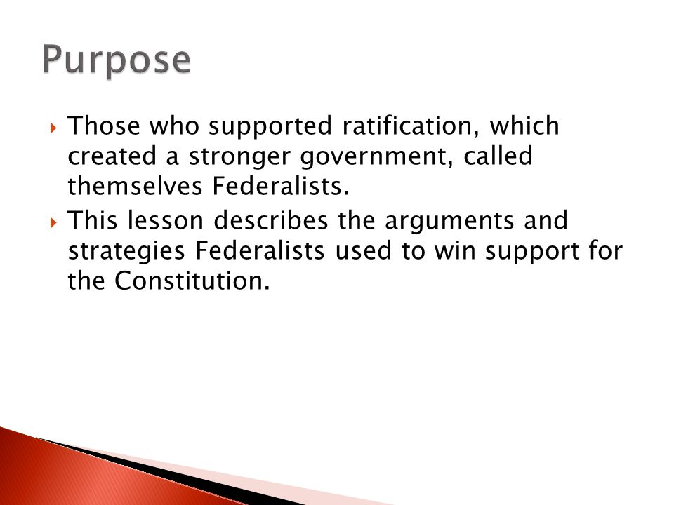 Purpose Those who supported ratification, which created a stronger government, called themselves Federalists.