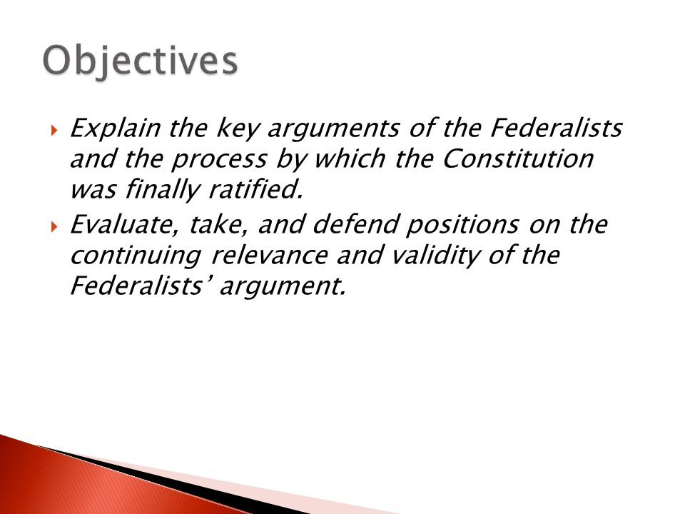 Objectives Explain the key arguments of the Federalists and the process by which the Constitution was finally ratified.