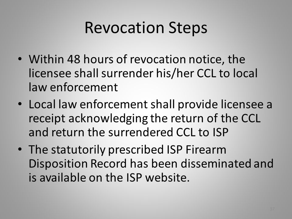 Revocation Steps Within 48 hours of revocation notice, the licensee shall surrender his/her CCL to local law enforcement.
