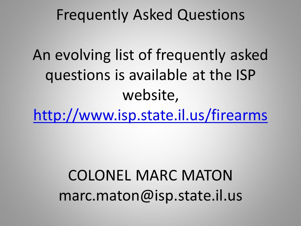 Frequently Asked Questions An evolving list of frequently asked questions is available at the ISP website, http://www.isp.state.il.us/firearms COLONEL MARC MATON marc.maton@isp.state.il.us