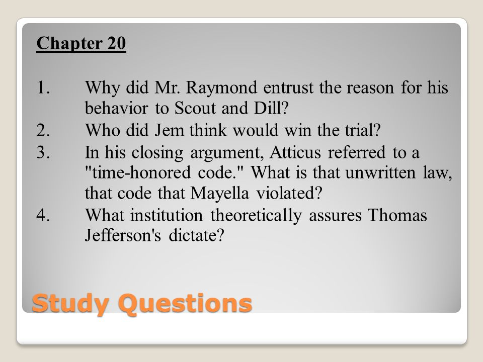 Chapter 20 1. Why did Mr. Raymond entrust the reason for his behavior to Scout and Dill 2. Who did Jem think would win the trial 3. In his closing argument, Atticus referred to a time-honored code. What is that unwritten law, that code that Mayella violated 4. What institution theoretically assures Thomas Jefferson s dictate