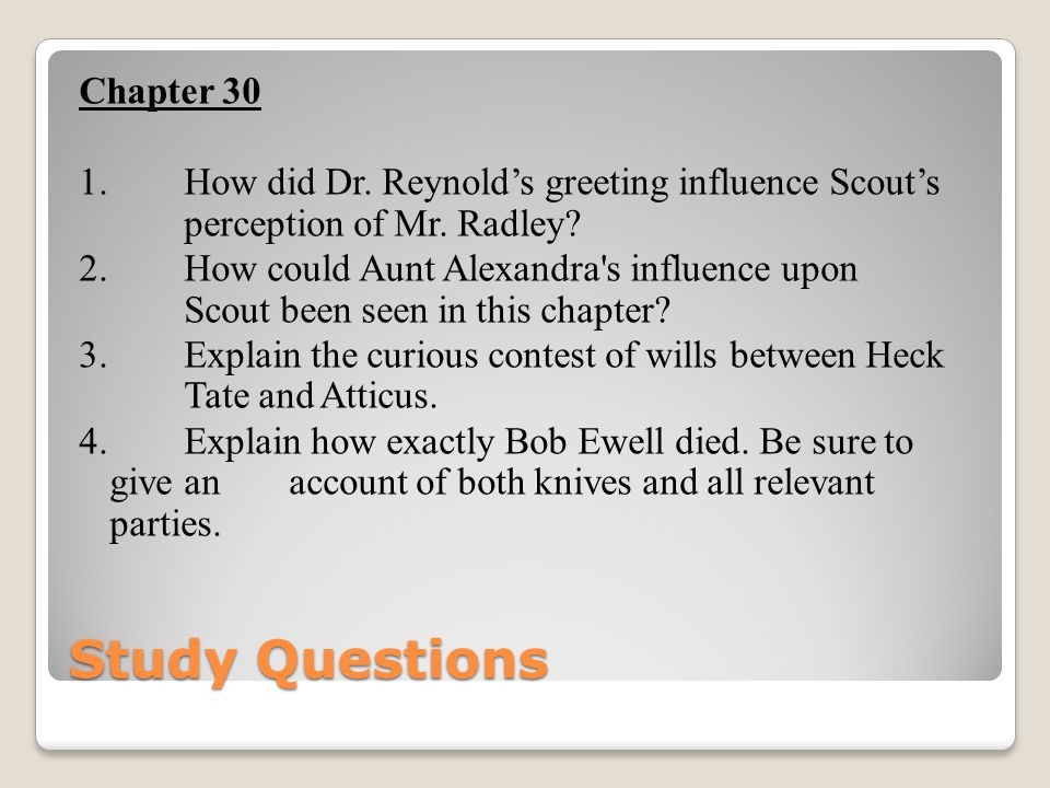 Chapter 30 1. How did Dr. Reynold's greeting influence Scout's perception of Mr. Radley 2. How could Aunt Alexandra s influence upon Scout been seen in this chapter 3. Explain the curious contest of wills between Heck Tate and Atticus. 4. Explain how exactly Bob Ewell died. Be sure to give an account of both knives and all relevant parties.