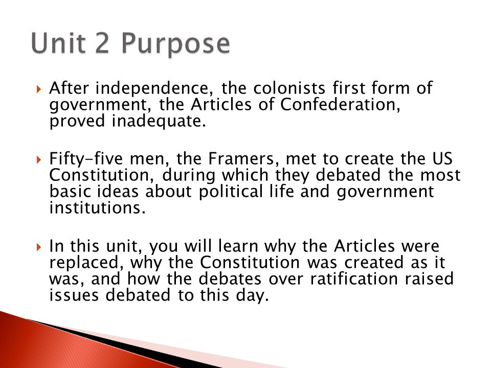 Unit 2 Purpose After independence, the colonists first form of government, the Articles of Confederation, proved inadequate.