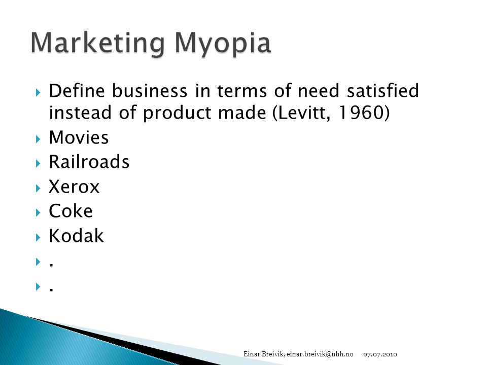 Marketing Myopia Define business in terms of need satisfied instead of product made (Levitt, 1960)