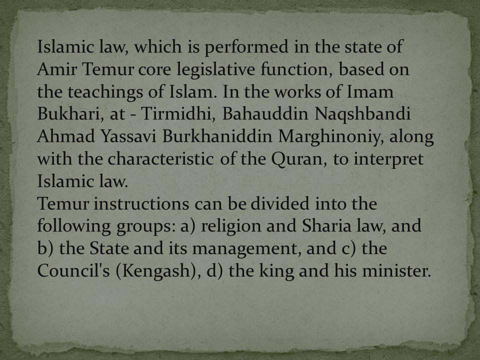 Islamic law, which is performed in the state of Amir Temur core legislative function, based on the teachings of Islam. In the works of Imam Bukhari, at - Tirmidhi, Bahauddin Naqshbandi Ahmad Yassavi Burkhaniddin Marghinoniy, along with the characteristic of the Quran, to interpret Islamic law.
