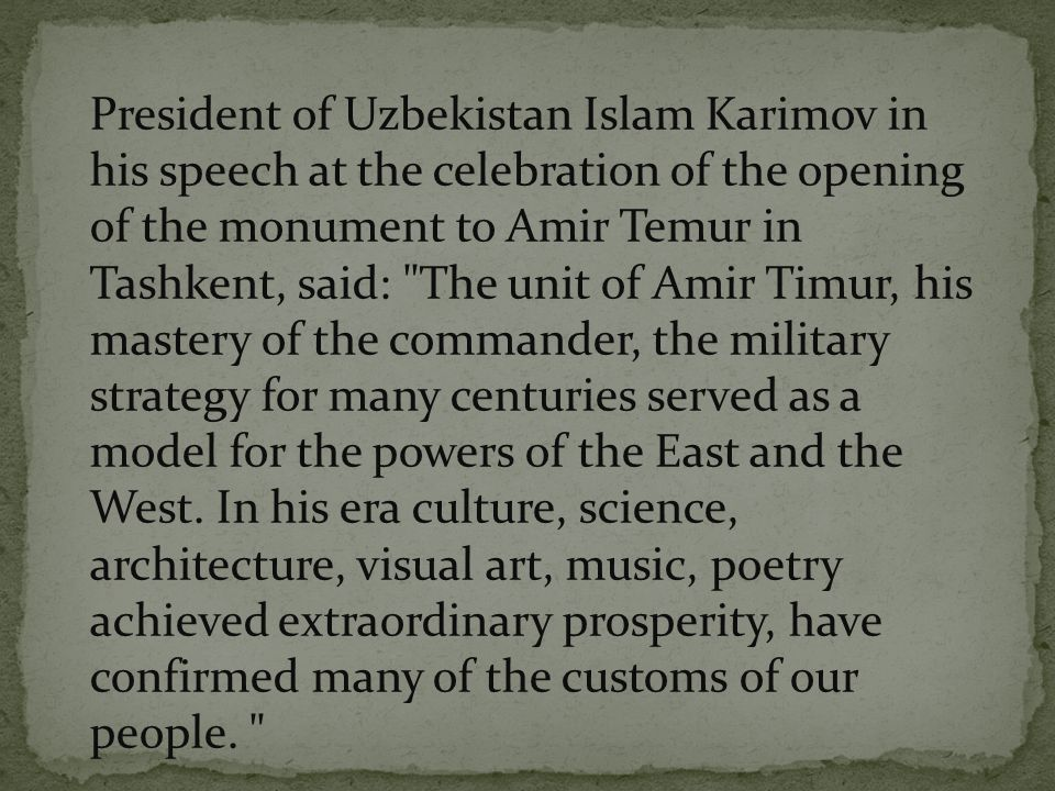 President of Uzbekistan Islam Karimov in his speech at the celebration of the opening of the monument to Amir Temur in Tashkent, said: The unit of Amir Timur, his mastery of the commander, the military strategy for many centuries served as a model for the powers of the East and the West.
