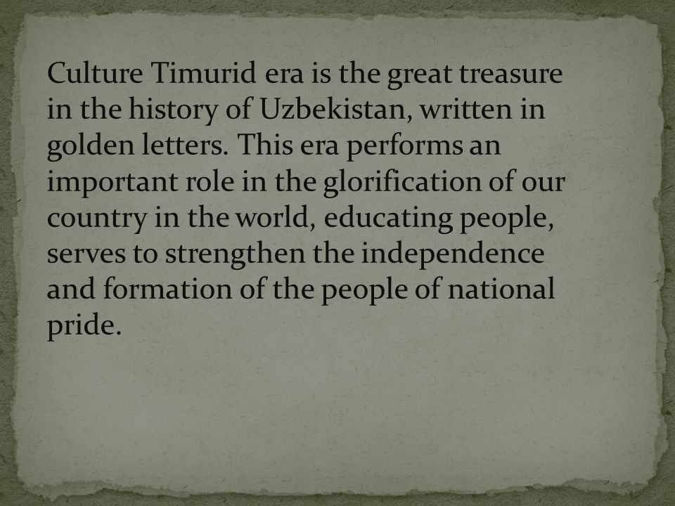 Culture Timurid era is the great treasure in the history of Uzbekistan, written in golden letters.