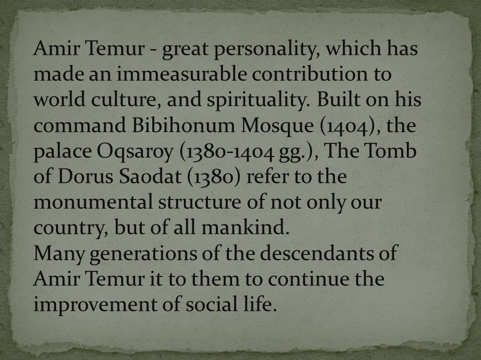 Amir Temur - great personality, which has made an immeasurable contribution to world culture, and spirituality. Built on his command Bibihonum Mosque (1404), the palace Oqsaroy (1380-1404 gg.), The Tomb of Dorus Saodat (1380) refer to the monumental structure of not only our country, but of all mankind.