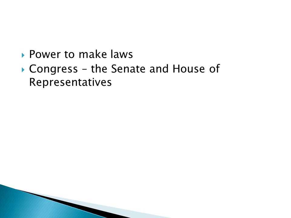 Power to make laws Congress – the Senate and House of Representatives