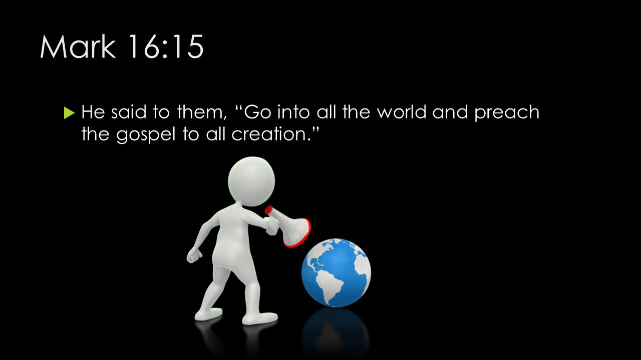 Mark 16:15 He said to them, Go into all the world and preach the gospel to all creation.