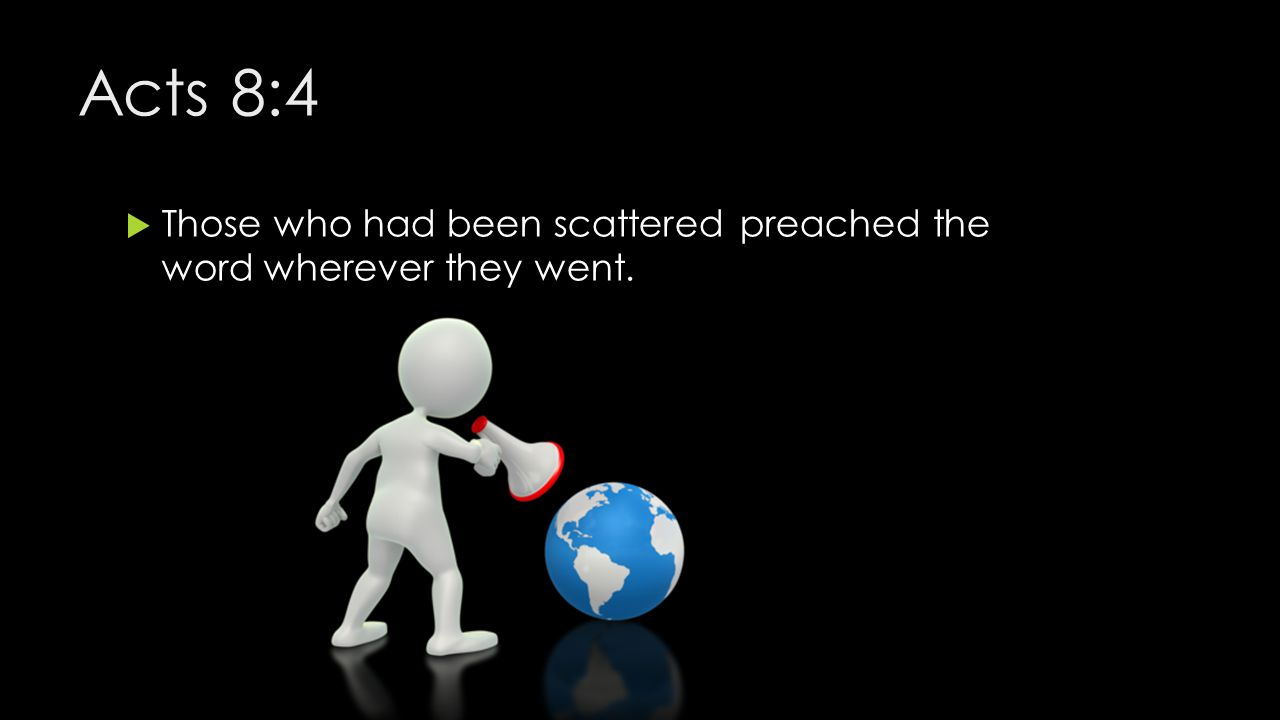 Acts 8:4 Those who had been scattered preached the word wherever they went.