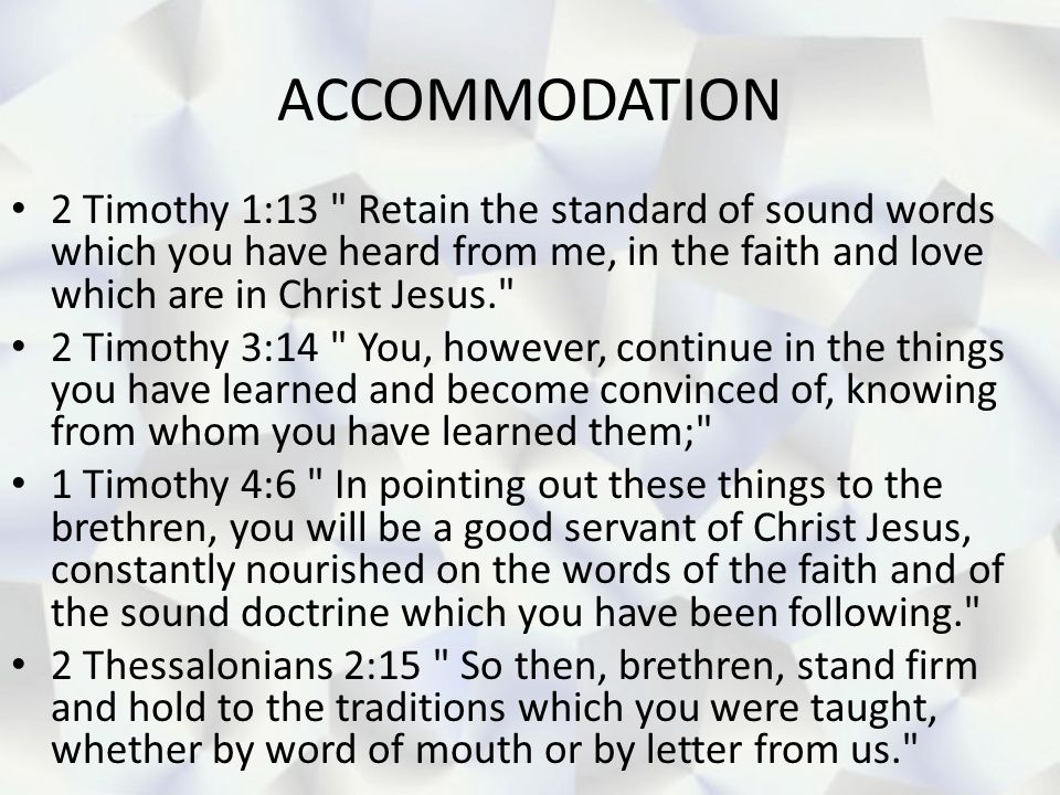 ACCOMMODATION 2 Timothy 1:13 Retain the standard of sound words which you have heard from me, in the faith and love which are in Christ Jesus.