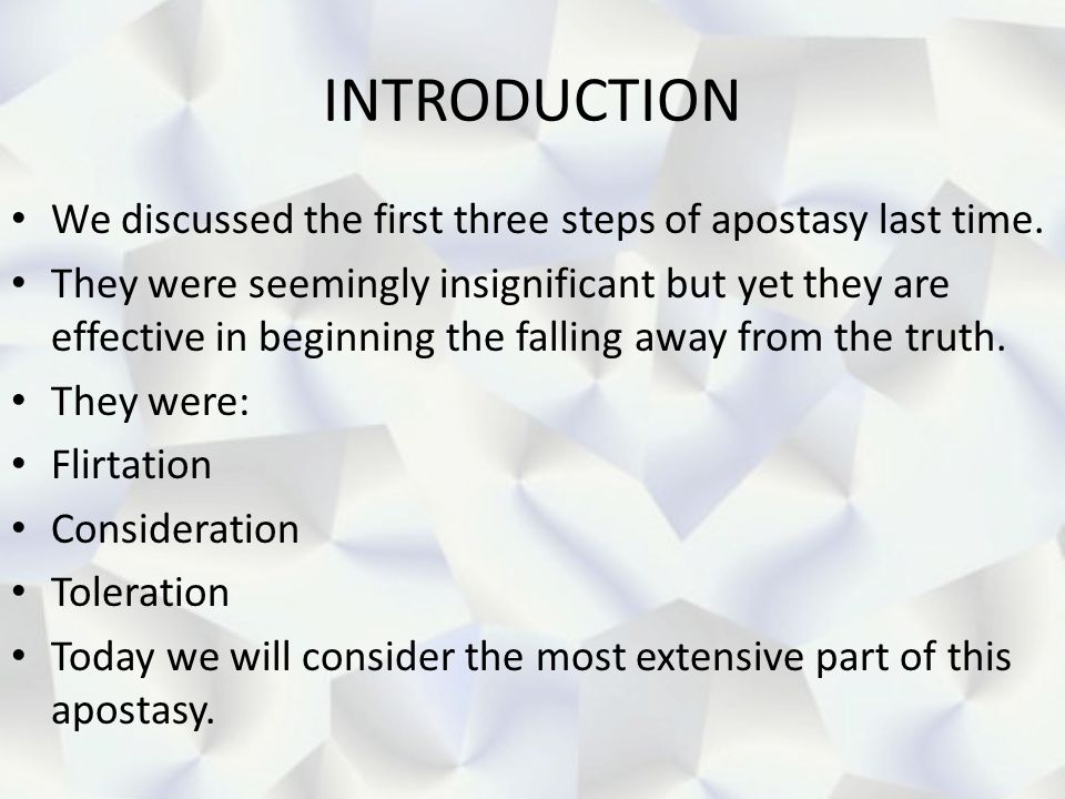 INTRODUCTION We discussed the first three steps of apostasy last time.