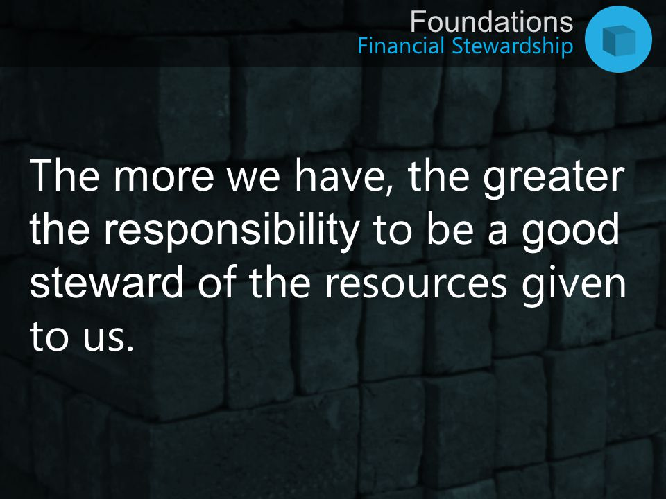 The more we have, the greater the responsibility to be a good steward of the resources given to us.