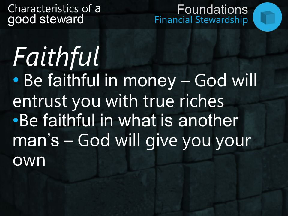 Faithful Be faithful in money – God will entrust you with true riches