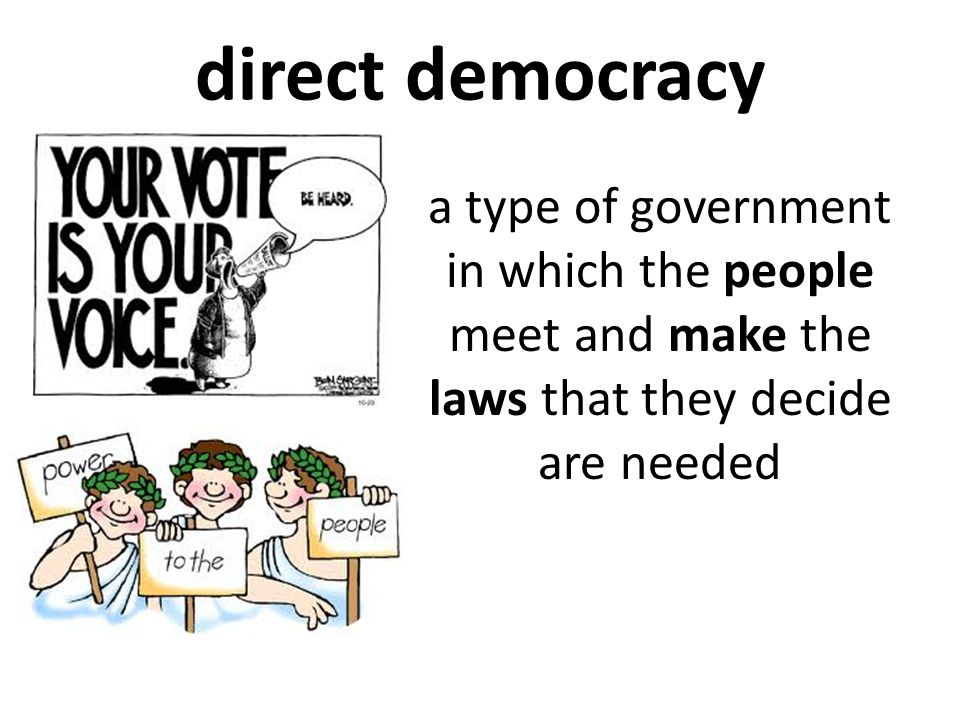 direct democracy a type of government in which the people meet and make the laws that they decide are needed.