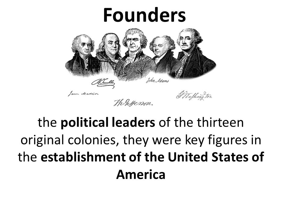 Founders the political leaders of the thirteen original colonies, they were key figures in the establishment of the United States of America.