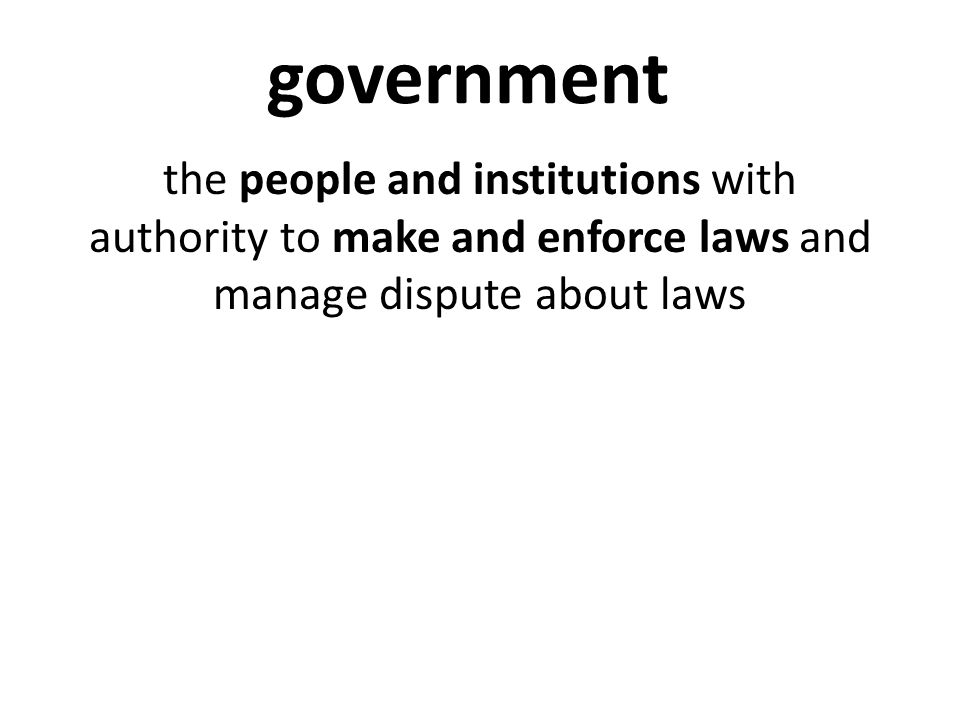 government the people and institutions with authority to make and enforce laws and manage dispute about laws.