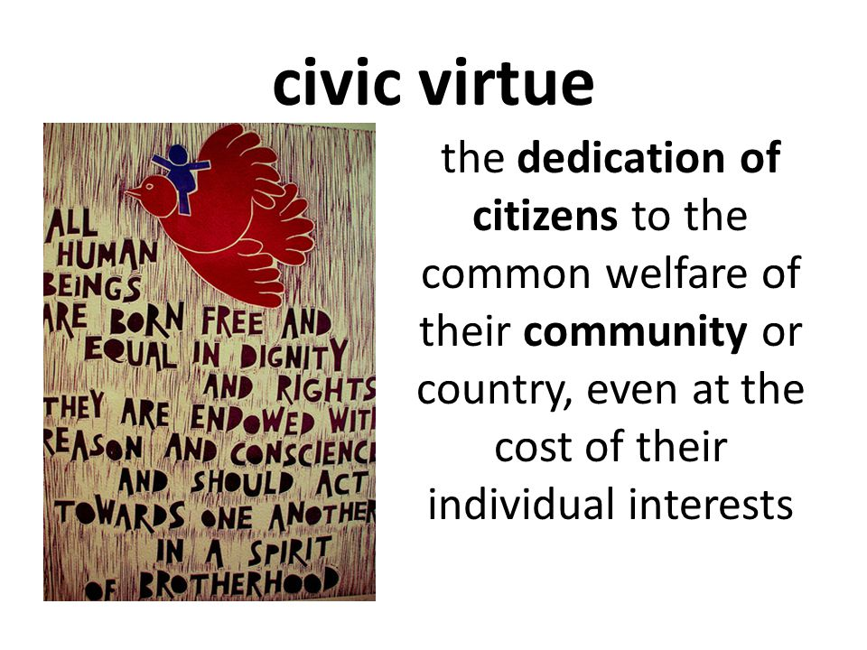 civic virtue the dedication of citizens to the common welfare of their community or country, even at the cost of their individual interests.