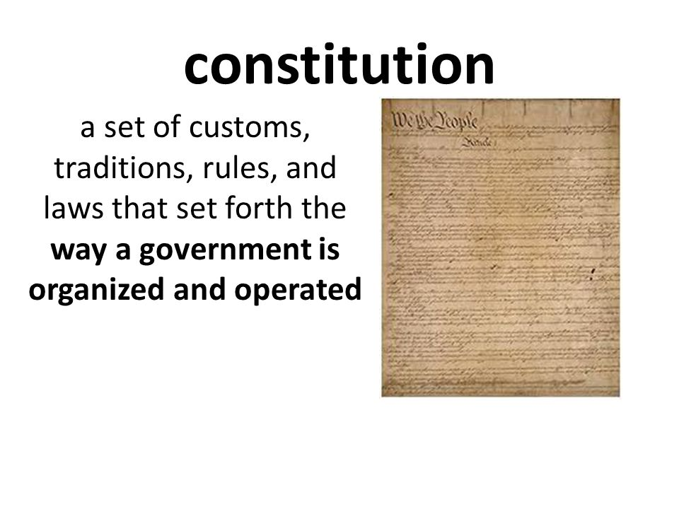 constitution a set of customs, traditions, rules, and laws that set forth the way a government is organized and operated.