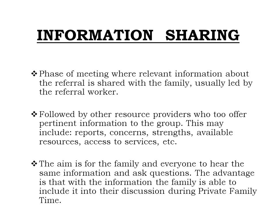INFORMATION SHARING Phase of meeting where relevant information about the referral is shared with the family, usually led by the referral worker.