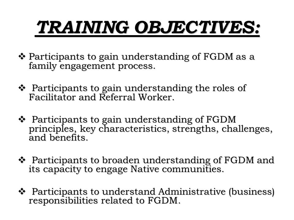 TRAINING OBJECTIVES: Participants to gain understanding of FGDM as a family engagement process.