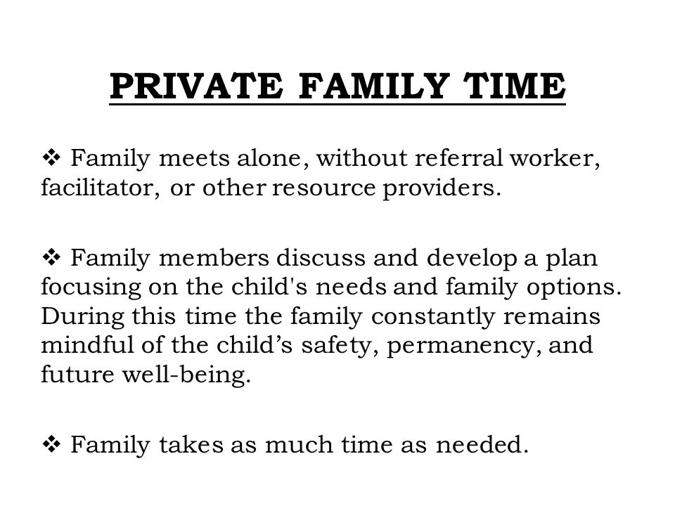 PRIVATE FAMILY TIME Family meets alone, without referral worker, facilitator, or other resource providers.