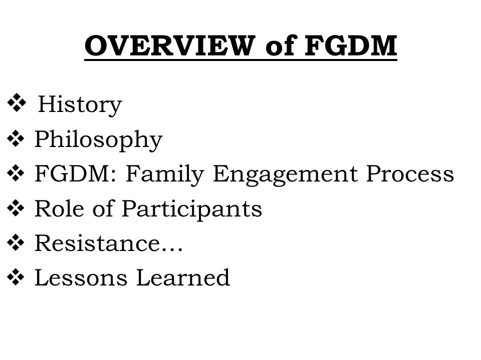 OVERVIEW of FGDM History Philosophy FGDM: Family Engagement Process