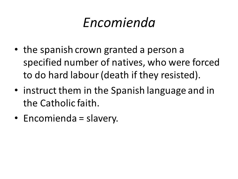 Encomienda the spanish crown granted a person a specified number of natives, who were forced to do hard labour (death if they resisted).