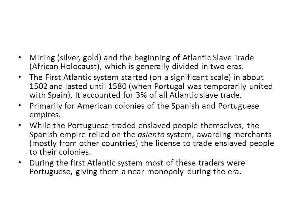 Mining (silver, gold) and the beginning of Atlantic Slave Trade (African Holocaust), which is generally divided in two eras.