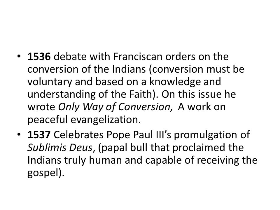 1536 debate with Franciscan orders on the conversion of the Indians (conversion must be voluntary and based on a knowledge and understanding of the Faith). On this issue he wrote Only Way of Conversion, A work on peaceful evangelization.