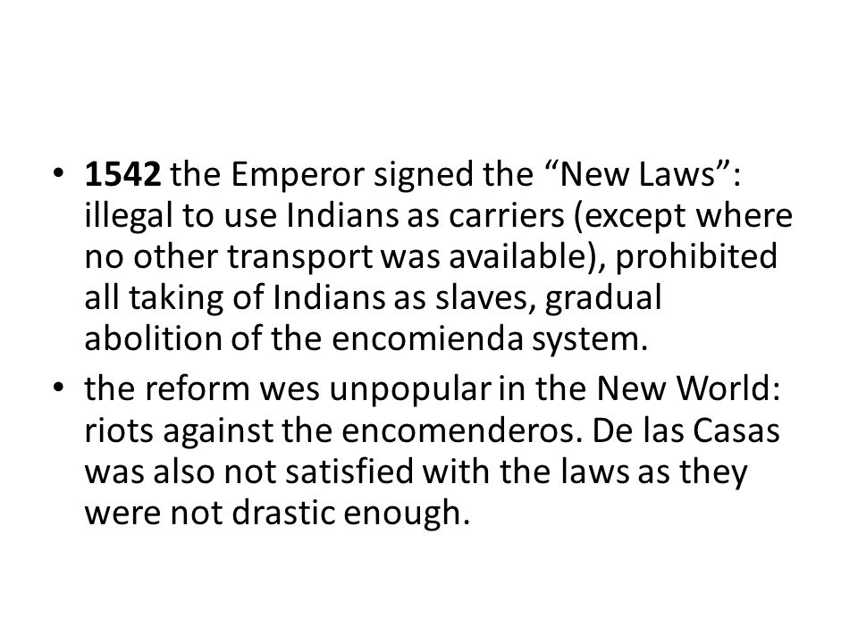 1542 the Emperor signed the New Laws : illegal to use Indians as carriers (except where no other transport was available), prohibited all taking of Indians as slaves, gradual abolition of the encomienda system.