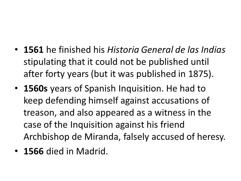 1561 he finished his Historia General de las Indias stipulating that it could not be published until after forty years (but it was published in 1875).