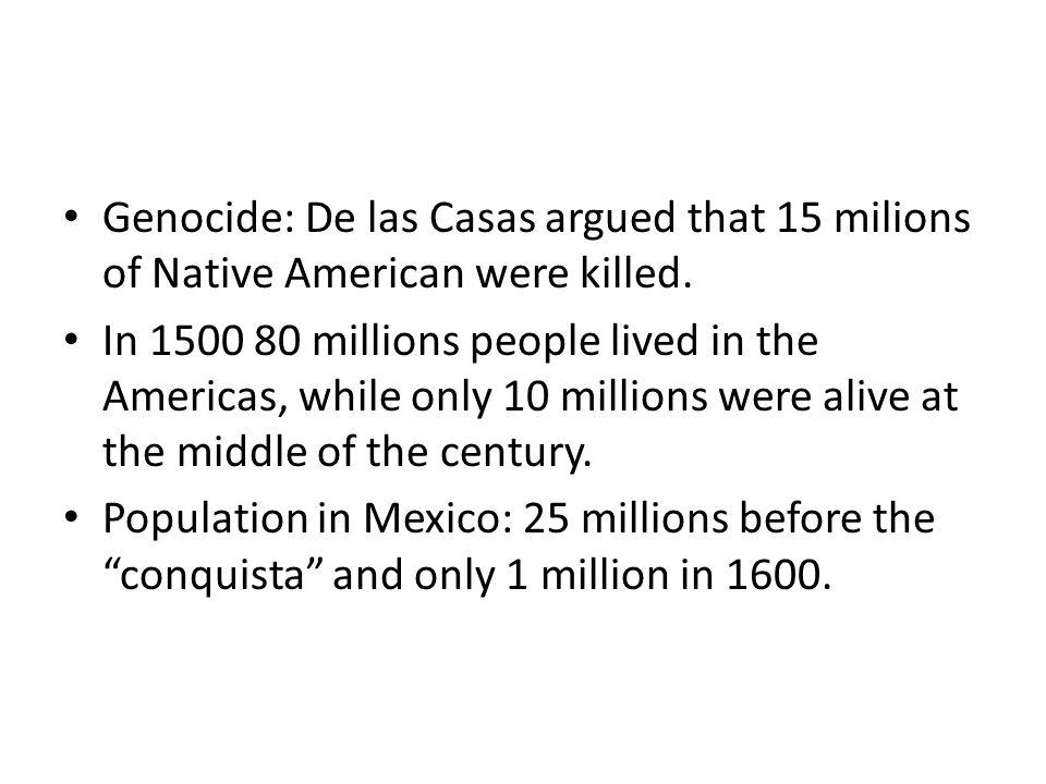 Genocide: De las Casas argued that 15 milions of Native American were killed.