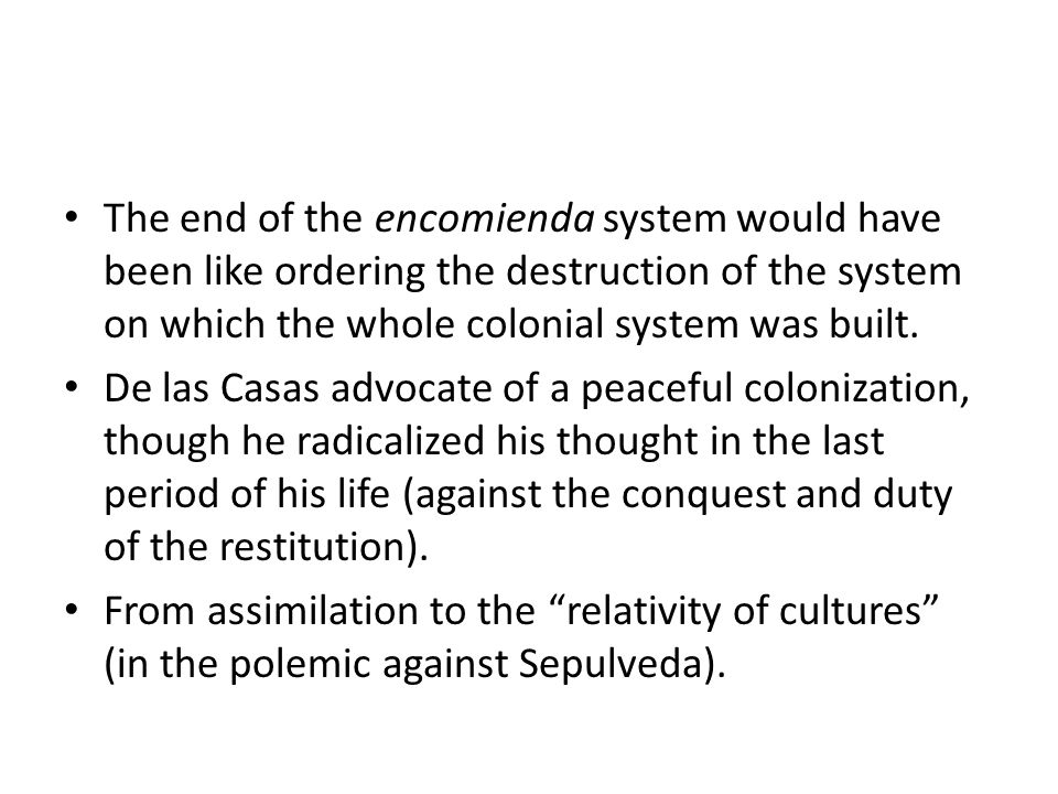 The end of the encomienda system would have been like ordering the destruction of the system on which the whole colonial system was built.