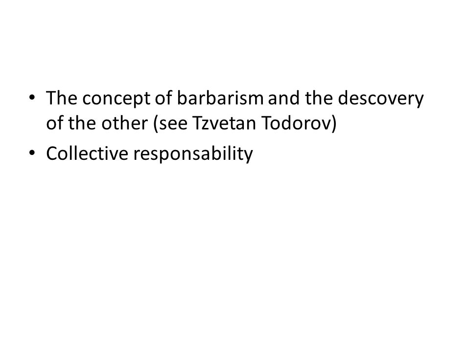 The concept of barbarism and the descovery of the other (see Tzvetan Todorov)